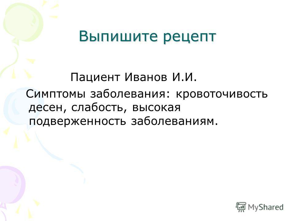 Выпишите рецепт Пациент Иванов И.И. Симптомы заболевания: кровоточивость десен, слабость, высокая подверженность заболеваниям.