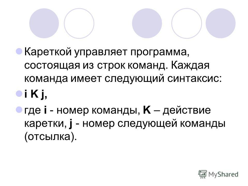 Кареткой управляет программа, состоящая из строк команд. Каждая команда имеет следующий синтаксис: i K j, где i - номер команды, K – действие каретки, j - номер следующей команды (отсылка).