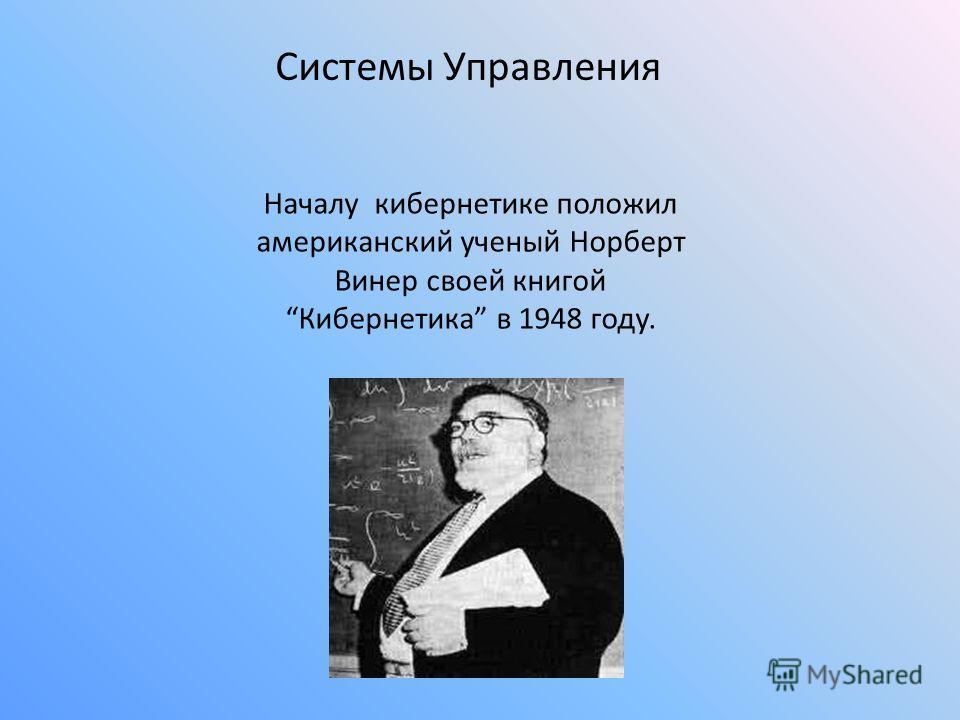 Системы Управления Началу кибернетике положил американский ученый Норберт Винер своей книгойКибернетика в 1948 году.