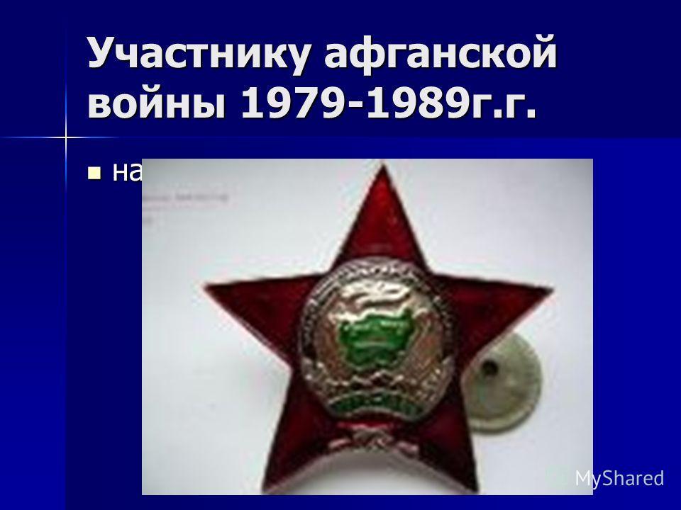 Участнику афганской войны 1979-1989г.г. награды награды
