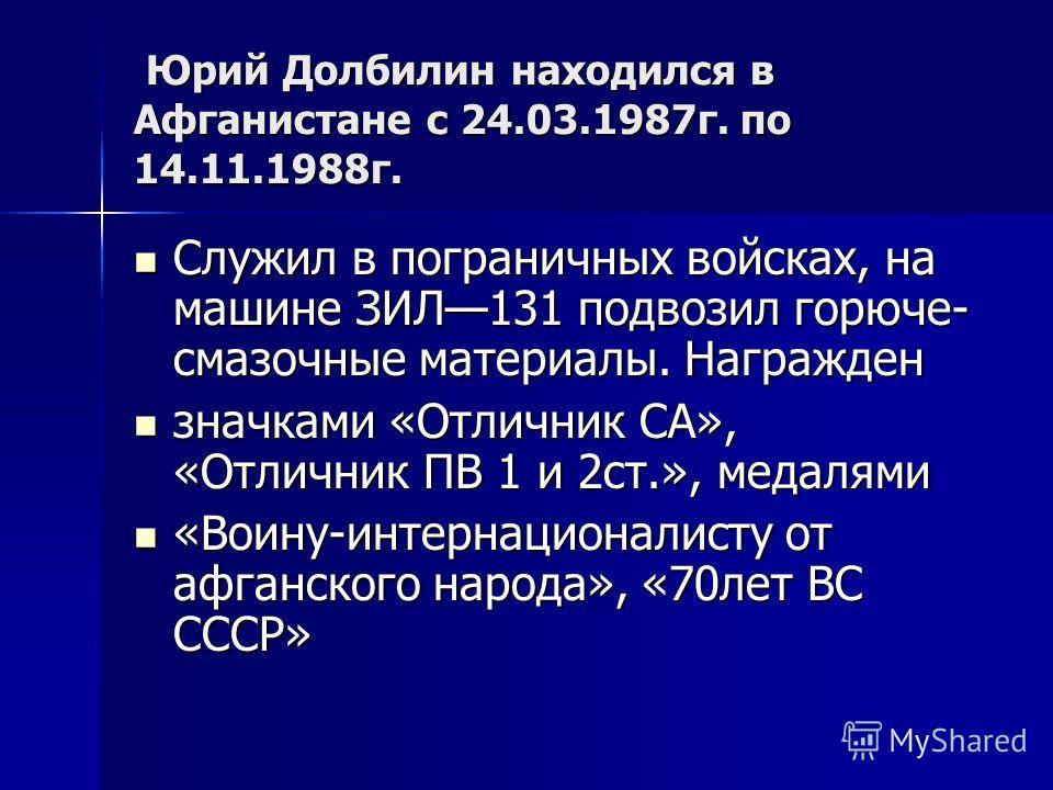 Юрий Долбилин находился в Афганистане с 24.03.1987г. по 14.11.1988г. Юрий Долбилин находился в Афганистане с 24.03.1987г. по 14.11.1988г. Служил в пограничных войсках, на машине ЗИЛ131 подвозил горюче- смазочные материалы. Награжден Служил в погранич