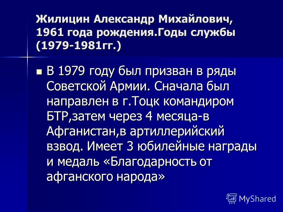 Жилицин Александр Михайлович, 1961 года рождения.Годы службы (1979-1981гг.) В 1979 году был призван в ряды Советской Армии. Сначала был направлен в г.Тоцк командиром БТР,затем через 4 месяца-в Афганистан,в артиллерийский взвод. Имеет 3 юбилейные нагр