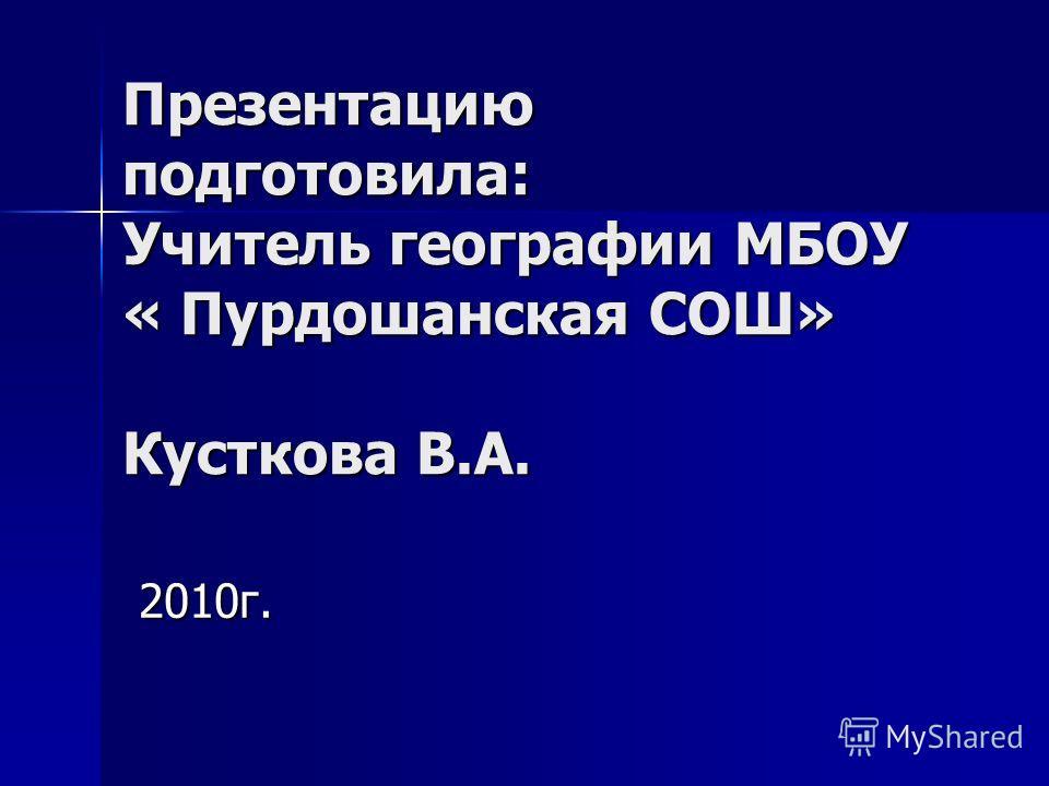 Презентацию подготовила: Учитель географии МБОУ « Пурдошанская СОШ» Кусткова В.А. 2010г.