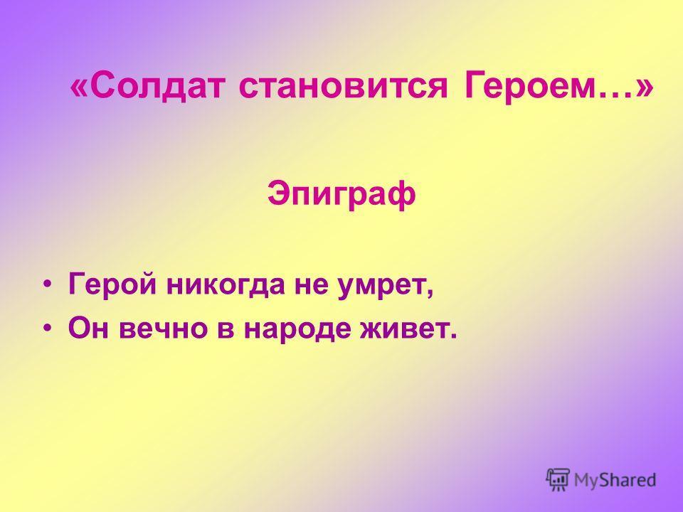 Эпиграф Герой никогда не умрет, Он вечно в народе живет. «Солдат становится Героем…»