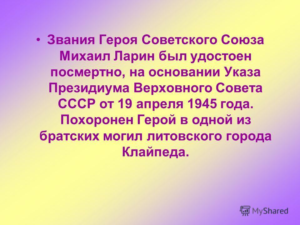 Звания Героя Советского Союза Михаил Ларин был удостоен посмертно, на основании Указа Президиума Верховного Совета СССР от 19 апреля 1945 года. Похоронен Герой в одной из братских могил литовского города Клайпеда.