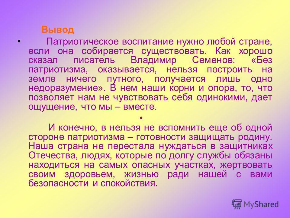 Вывод Патриотическое воспитание нужно любой стране, если она собирается существовать. Как хорошо сказал писатель Владимир Семенов: «Без патриотизма, оказывается, нельзя построить на земле ничего путного, получается лишь одно недоразумение». В нем наш