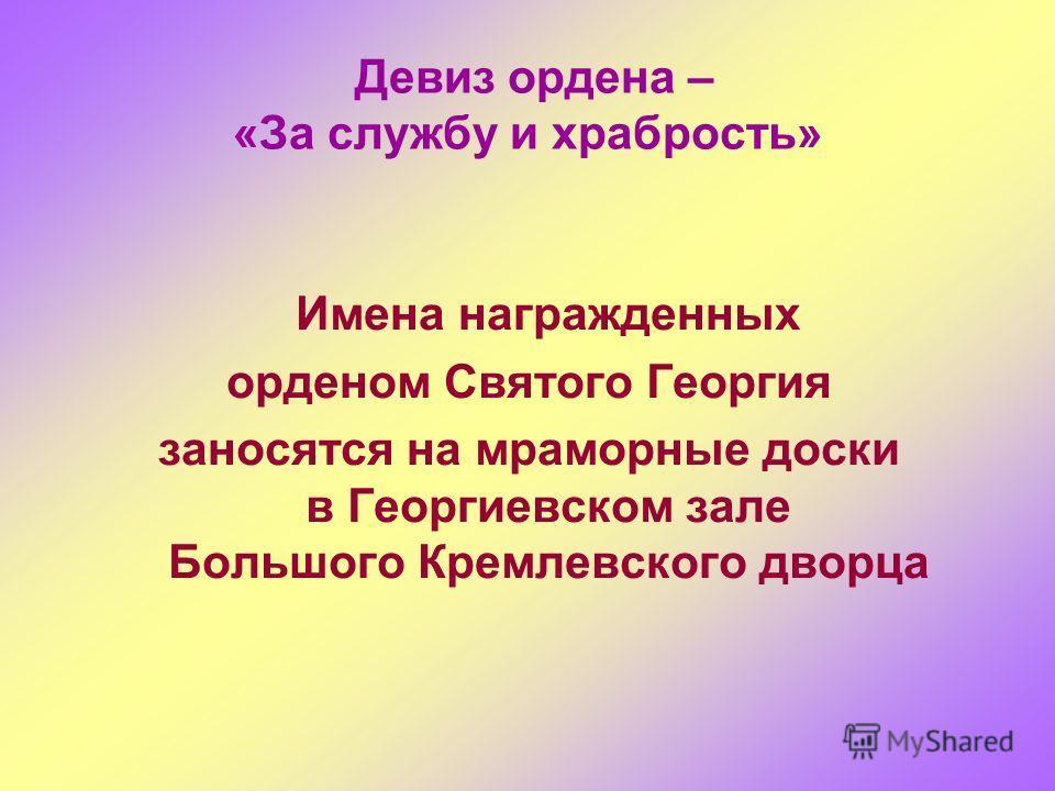Девиз ордена – «За службу и храбрость» Имена награжденных орденом Святого Георгия заносятся на мраморные доски в Георгиевском зале Большого Кремлевского дворца