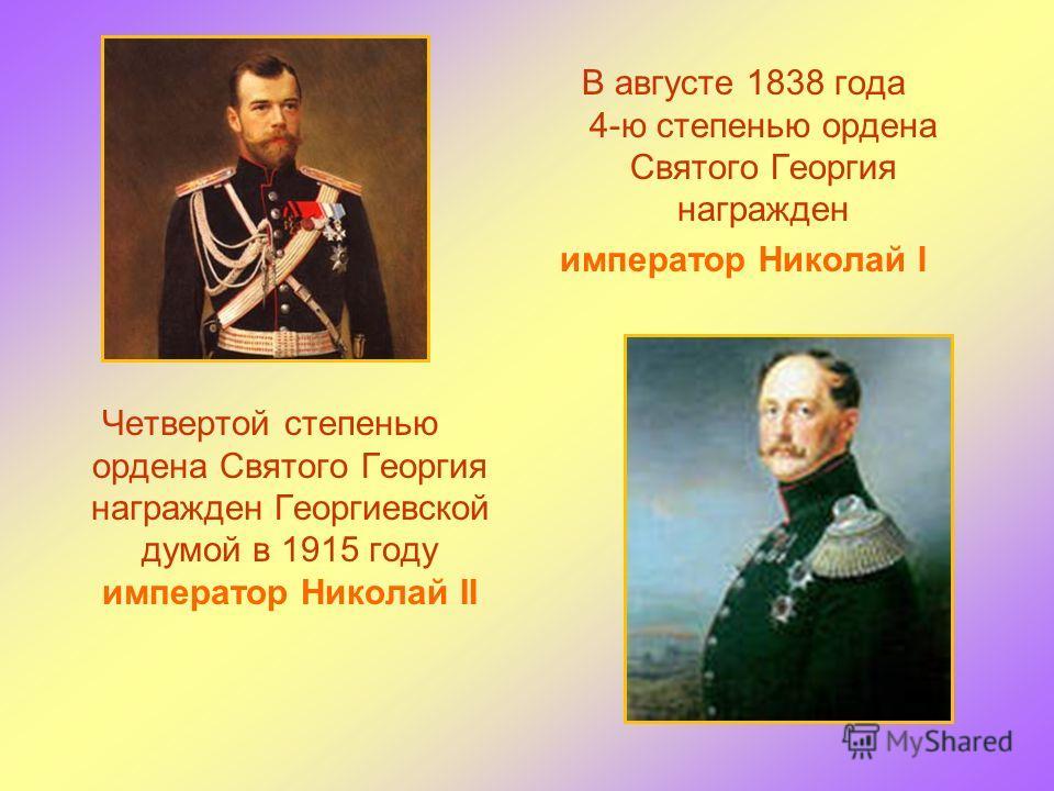В августе 1838 года 4-ю степенью ордена Святого Георгия награжден император Николай I Четвертой степенью ордена Святого Георгия награжден Георгиевской думой в 1915 году император Николай II