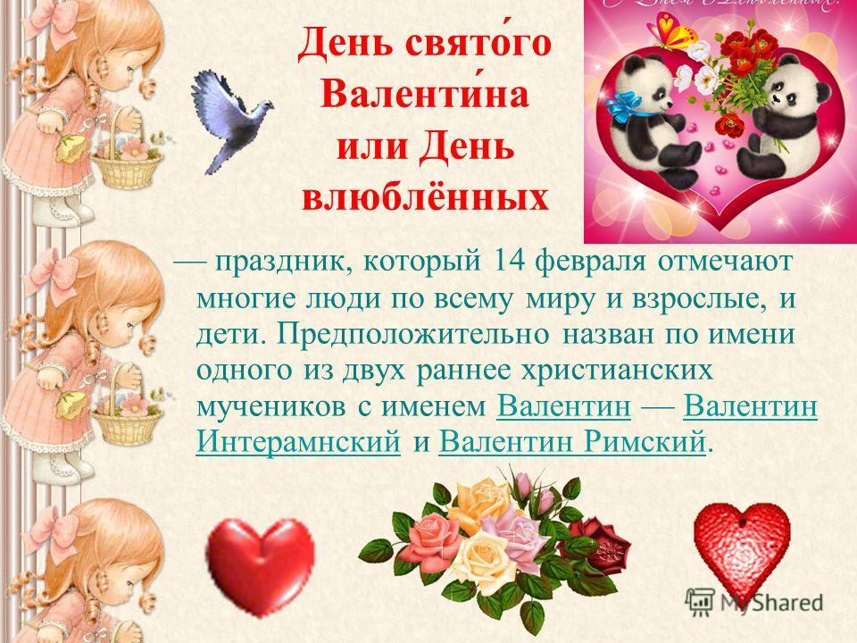 День свято́го Валенти́на или День влюблённых праздник, который 14 февраля отмечают многие люди по всему миру и взрослые, и дети. Предположительно назван по имени одного из двух раннее христианских мучеников с именем Валентин Валентин Интерамнский и В