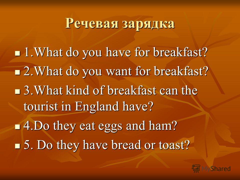 Речевая зарядка 1.What do you have for breakfast? 1.What do you have for breakfast? 2.What do you want for breakfast? 2.What do you want for breakfast? 3.What kind of breakfast can the tourist in England have? 3.What kind of breakfast can the tourist