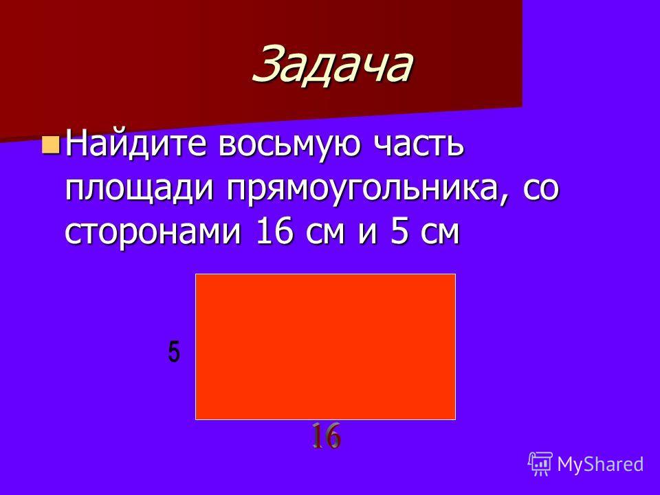 Задача Найдите восьмую часть площади прямоугольника, со сторонами 16 см и 5 см Найдите восьмую часть площади прямоугольника, со сторонами 16 см и 5 см