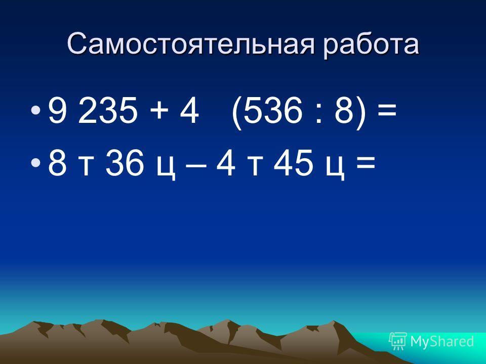 Самостоятельная работа 9 235 + 4 (536 : 8) = 8 т 36 ц – 4 т 45 ц =