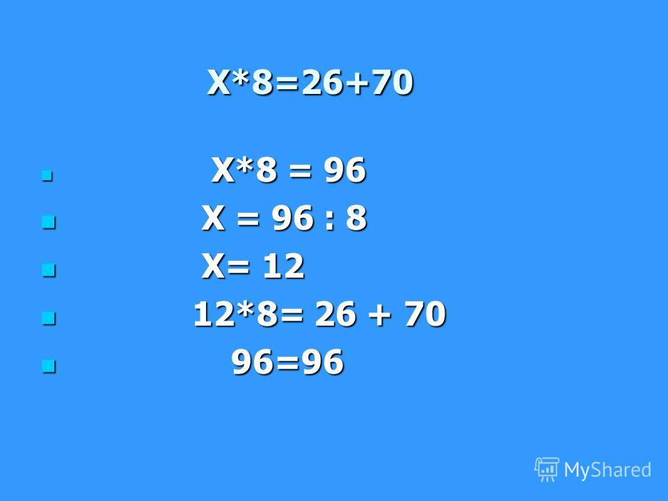 Х*8=26+70 Х*8=26+70 Х*8 = 96 Х*8 = 96 Х = 96 : 8 Х = 96 : 8 Х= 12 Х= 12 12*8= 26 + 70 12*8= 26 + 70 96=96 96=96