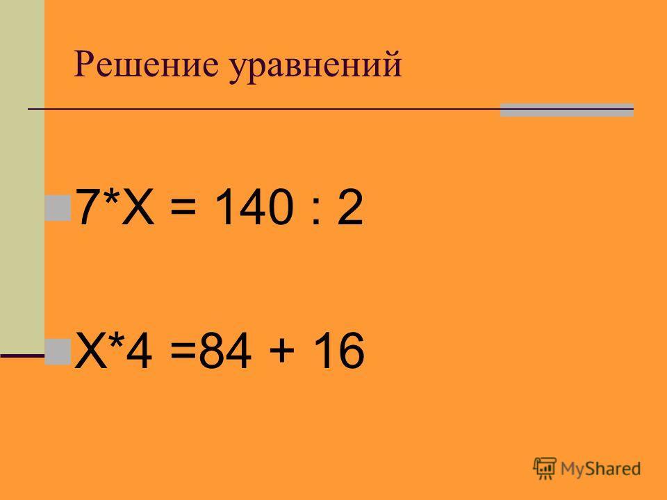 Решение уравнений 7*Х = 140 : 2 Х*4 =84 + 16