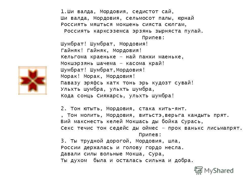 1.Ши валда, Мордовия, седистот сай, Ши валда, Мордовия, сельмосот палы, юрнай Россиять мяшться мокшень сияста сюлгам, Россиять карксэземса эрзянь зырняста пулай. Припев: Шумбрат! Шумбрат, Мордовия! Гайняк! Гайняк, Мордовия! Кельгома краеньке – най па