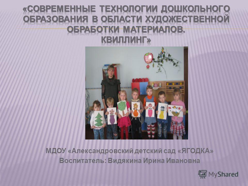 МДОУ «Александровский детский сад «ЯГОДКА» Воспитатель: Видякина Ирина Ивановна