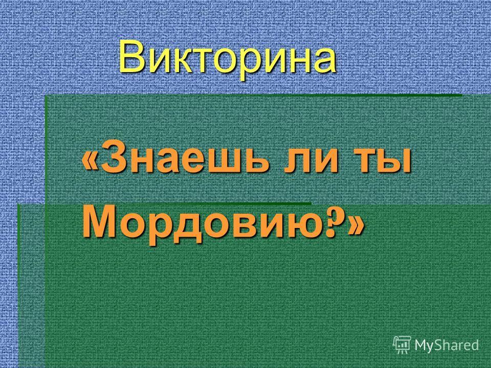 Викторина Викторина « Знаешь ли ты Мордовию ?»