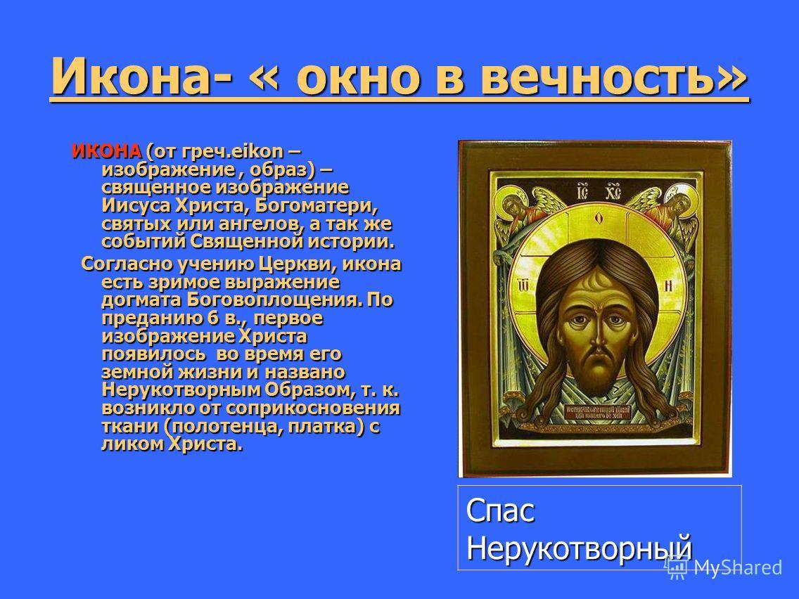 Икона- « окно в вечность» ИКОНА (от греч.eikon – изображение, образ) – священное изображение Иисуса Христа, Богоматери, святых или ангелов, а так же событий Священной истории. ИКОНА (от греч.eikon – изображение, образ) – священное изображение Иисуса