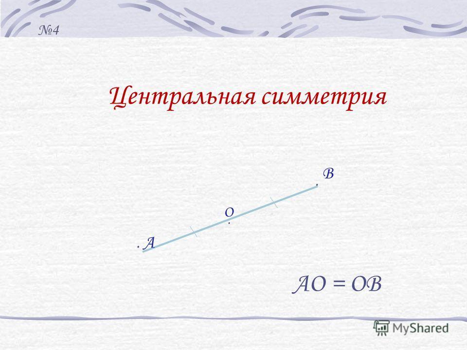 Центральная симметрия... А В АО = ОВ О 4