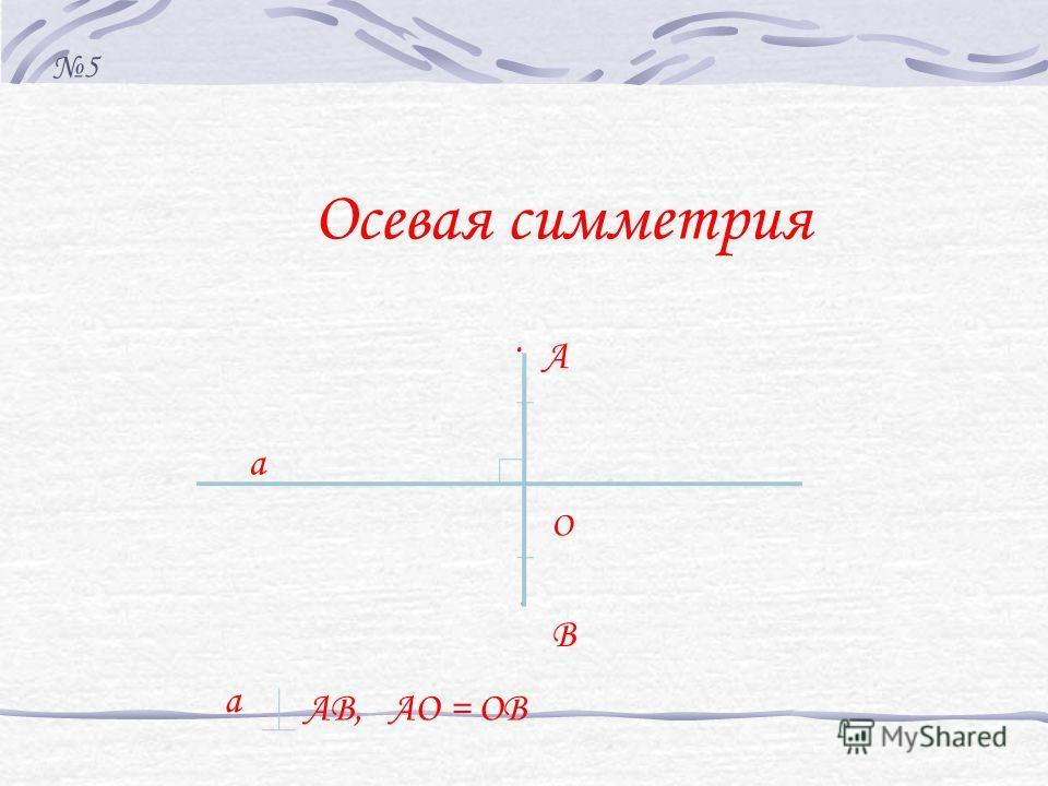 Осевая симметрия. а В О. А а АВ, АО = ОВ 5