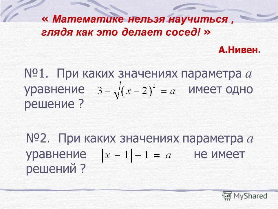 1. При каких значениях параметра а уравнение имеет одно решение ? 2. При каких значениях параметра а уравнение не имеет решений ? « Математике нельзя научиться, глядя как это делает сосед! » А.Нивен.