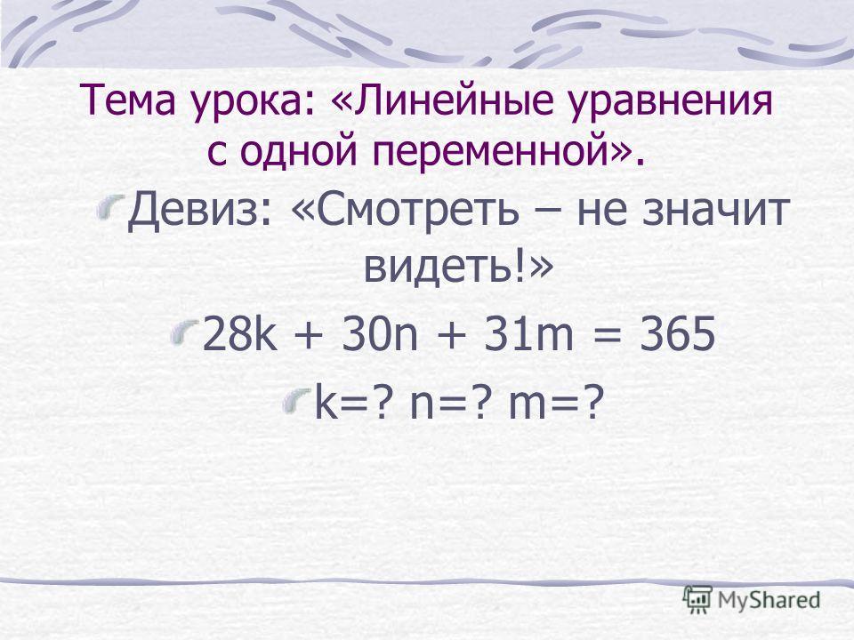 Тема урока: «Линейные уравнения с одной переменной». Девиз: «Смотреть – не значит видеть!» 28k + 30n + 31m = 365 k=? n=? m=?