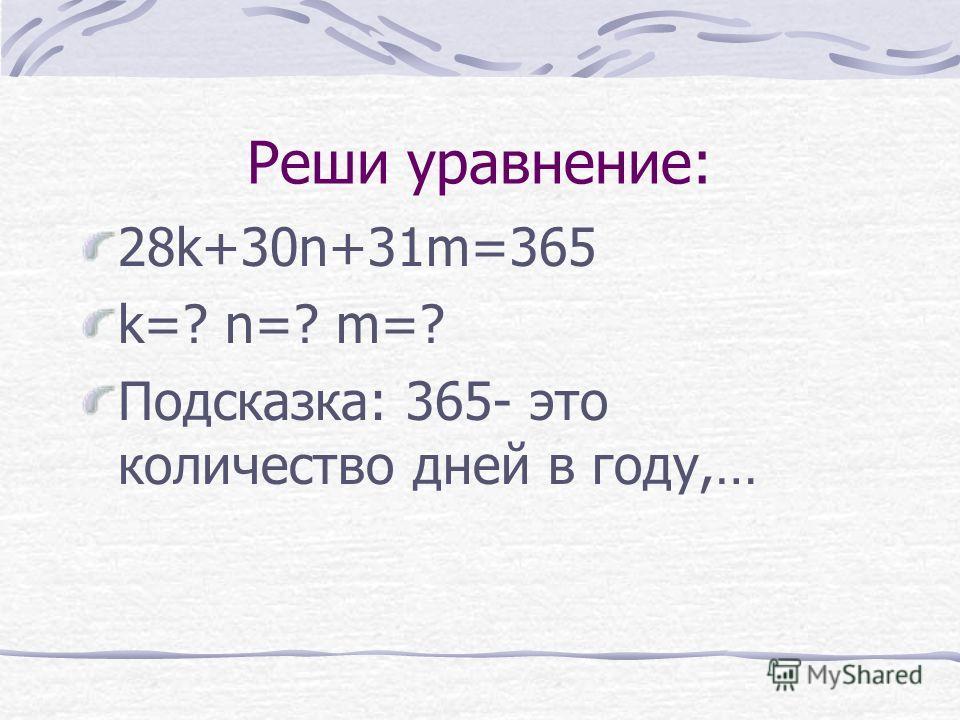 Реши уравнение: 28k+30n+31m=365 k=? n=? m=? Подсказка: 365- это количество дней в году,…