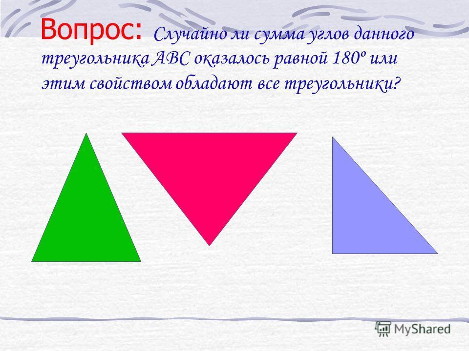 Вопрос: Случайно ли сумма углов данного треугольника АВС оказалось равной 180º или этим свойством обладают все треугольники?
