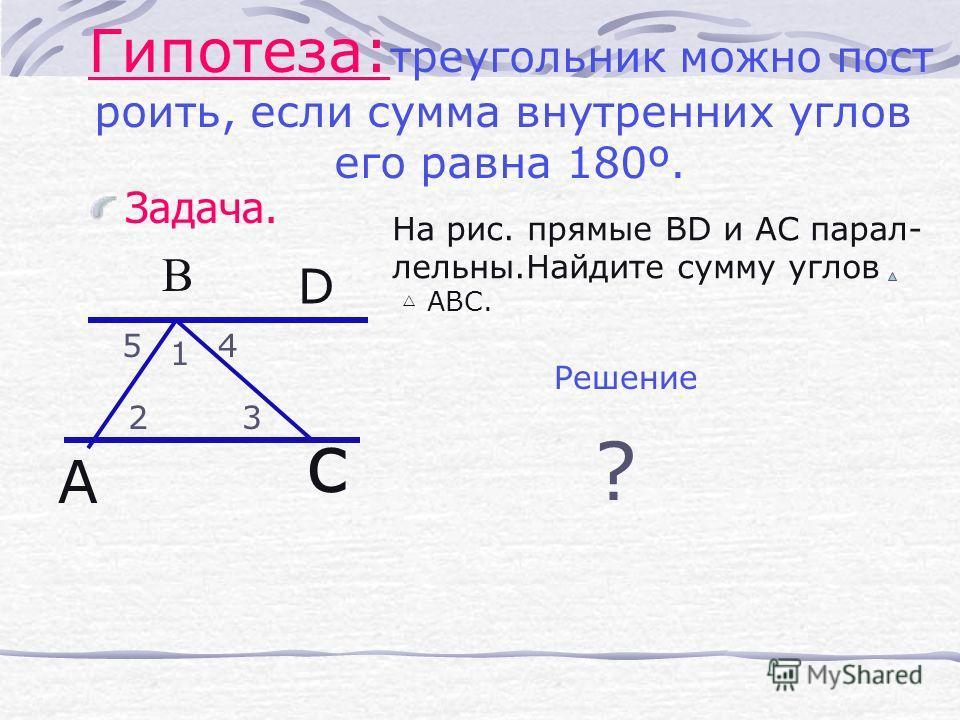 Задача. Гипотеза: треугольник можно пост роить, если сумма внутренних углов его равна 180º. А с 1 23 45 D На рис. прямые ВD и АС парал- лельны.Найдите сумму углов АВС. Решение ? B
