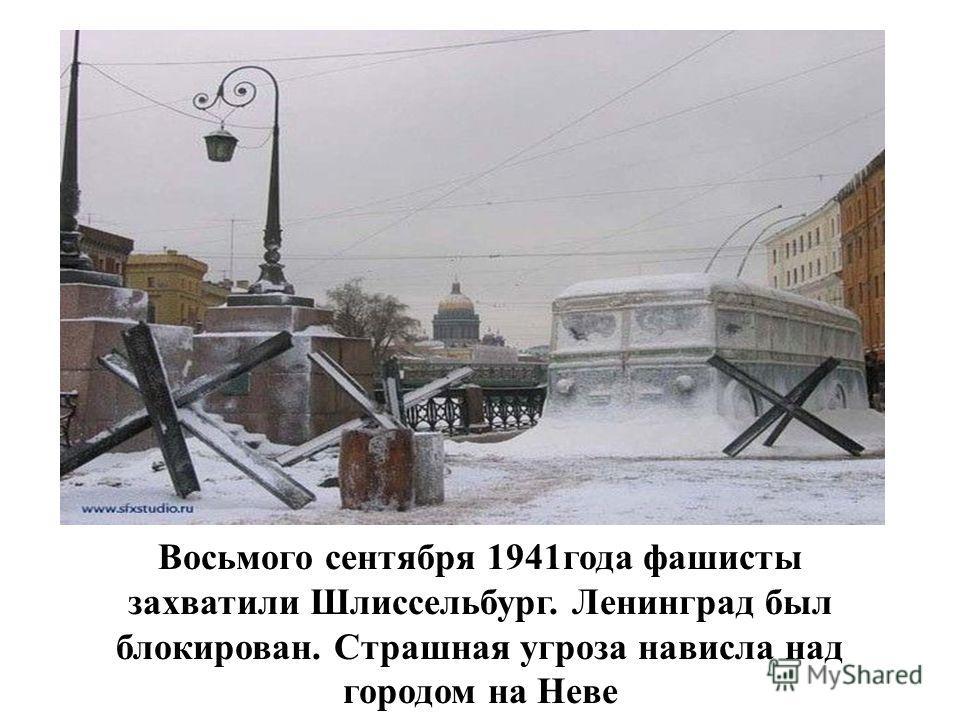 Восьмого сентября 1941года фашисты захватили Шлиссельбург. Ленинград был блокирован. Страшная угроза нависла над городом на Неве