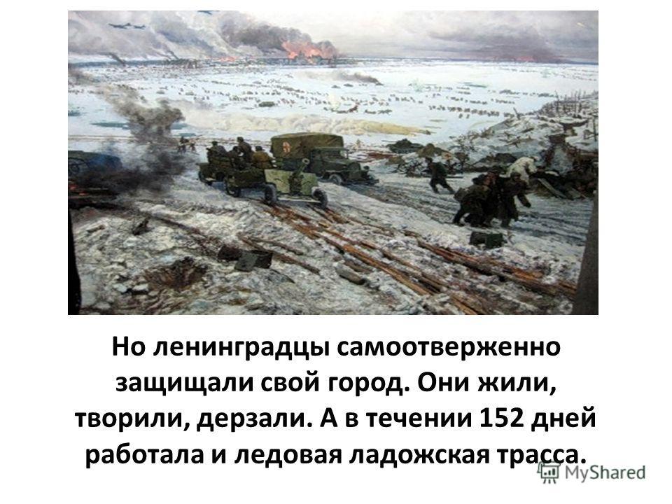 Но ленинградцы самоотверженно защищали свой город. Они жили, творили, дерзали. А в течении 152 дней работала и ледовая ладожская трасса.