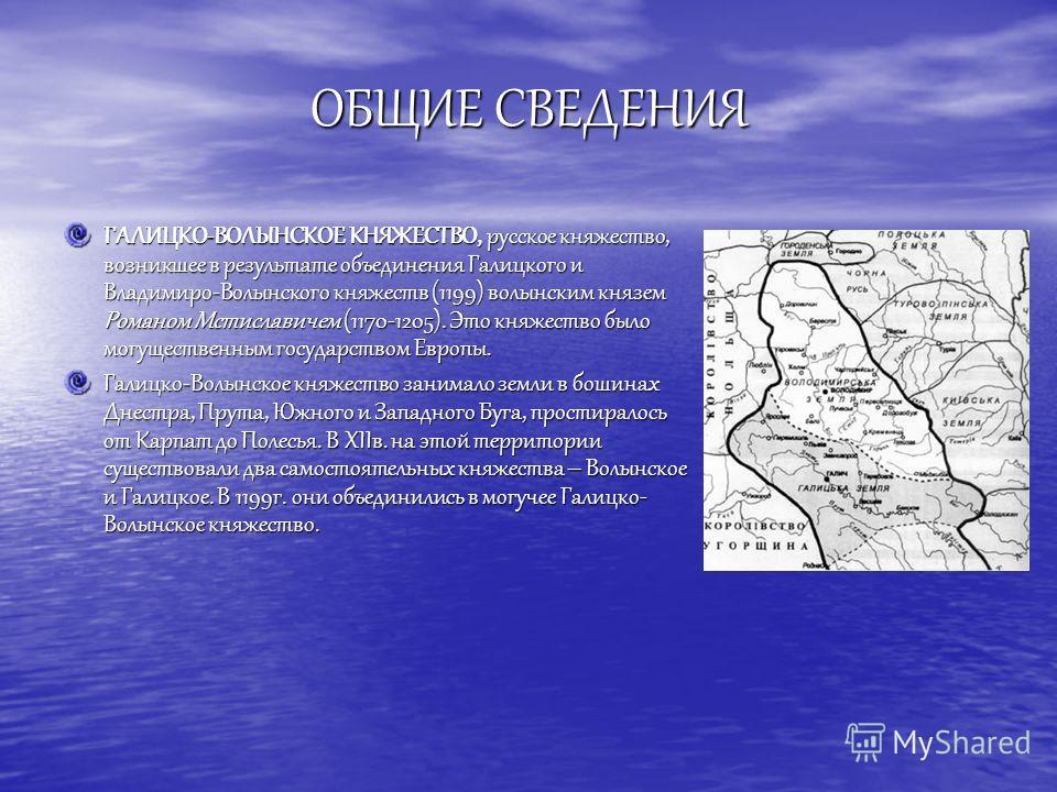 ОБЩИЕ СВЕДЕНИЯ ГАЛИЦКО-ВОЛЫНСКОЕ КНЯЖЕСТВО, русское княжество, возникшее в результате объединения Галицкого и Владимиро-Волынского княжеств (1199) волынским князем Романом Мстиславичем (1170-1205). Это княжество было могущественным государством Европ