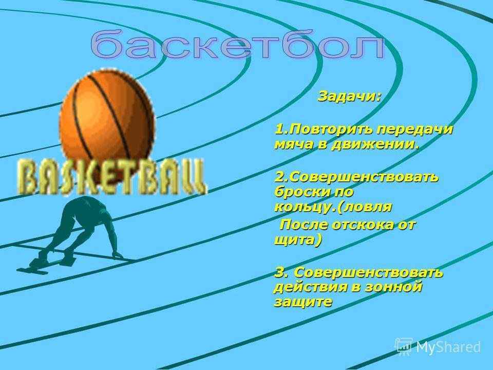 Задачи: 1.Повторить передачи мяча в движении. 2.Совершенствовать броски по кольцу.(ловля После отскока от щита) 3. Совершенствовать действия в зонной защите