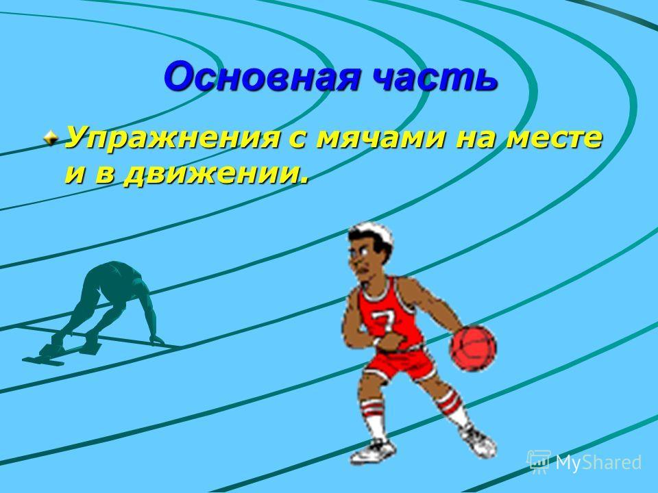 Основная часть Упражнения с мячами на месте и в движении.