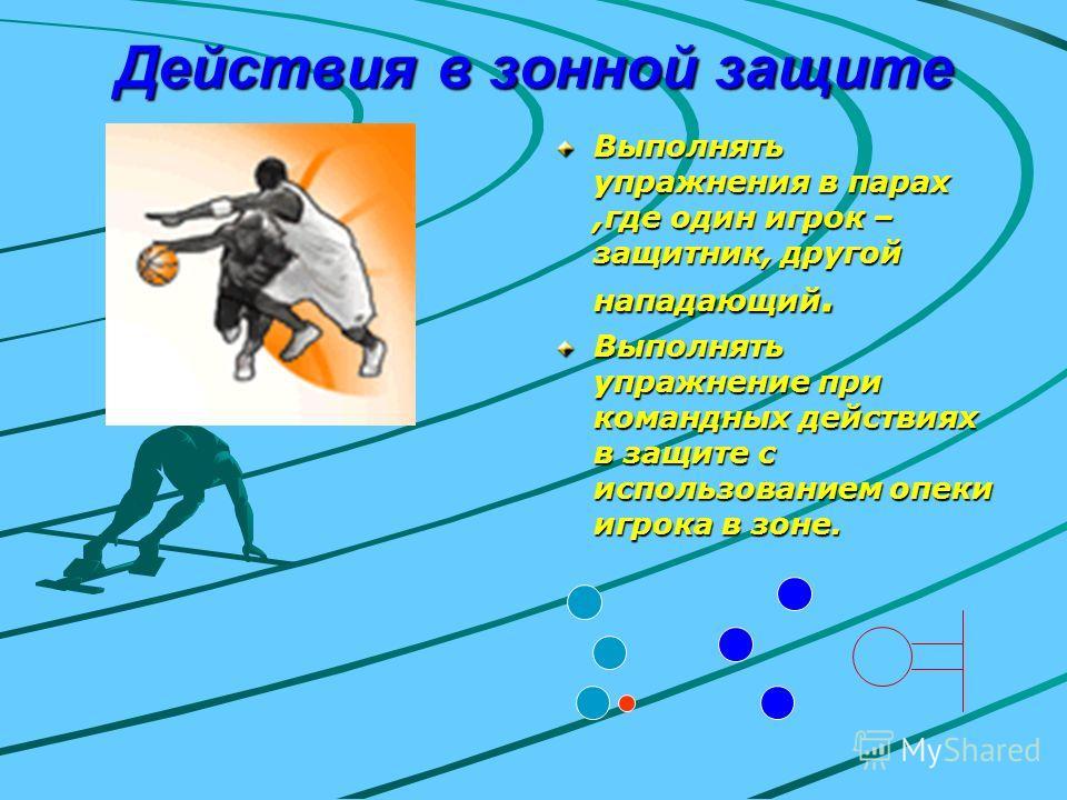 Действия в зонной защите Выполнять упражнения в парах,где один игрок – защитник, другой нападающий. Выполнять упражнение при командных действиях в защите с использованием опеки игрока в зоне.