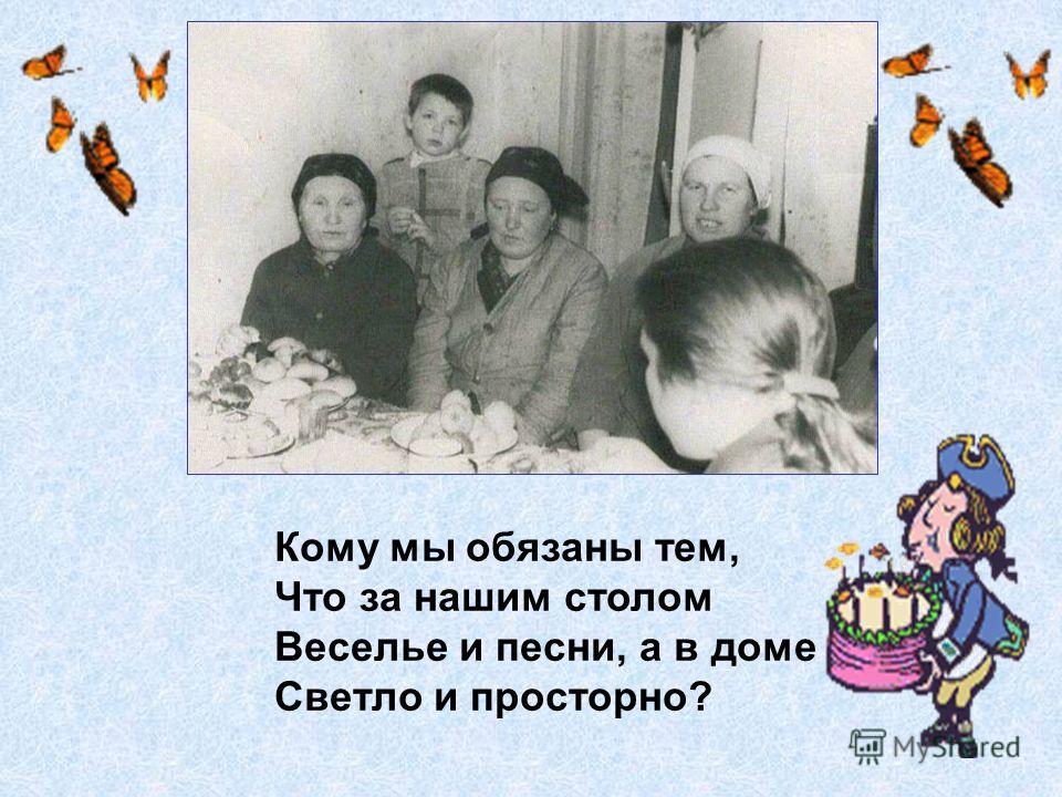 Кому мы обязаны тем, Что за нашим столом Веселье и песни, а в доме Светло и просторно?