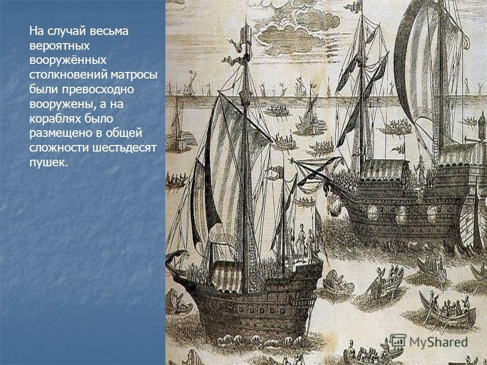На случай весьма вероятных вооружённых столкновений матросы были превосходно вооружены, а на кораблях было размещено в общей сложности шестьдесят пушек.