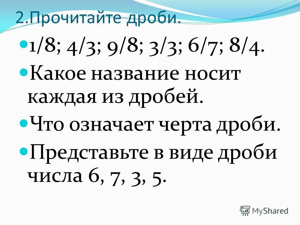 2.Прочитайте дроби. 1/8; 4/3; 9/8; 3/3; 6/7; 8/4. Какое название носит каждая из дробей. Что означает черта дроби. Представьте в виде дроби числа 6, 7, 3, 5.