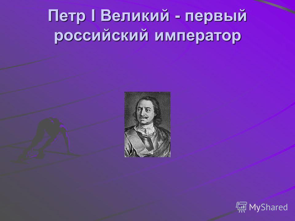 Петр I Великий - первый российский император
