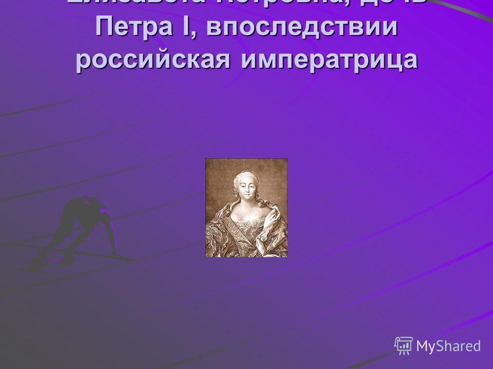Елизавета Петровна, дочь Петра I, впоследствии российская императрица