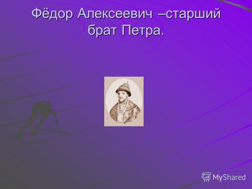 Фёдор Алексеевич –старший брат Петра.