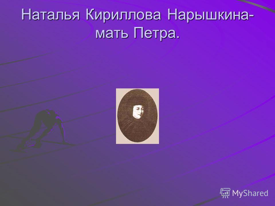 Наталья Кириллова Нарышкина- мать Петра.