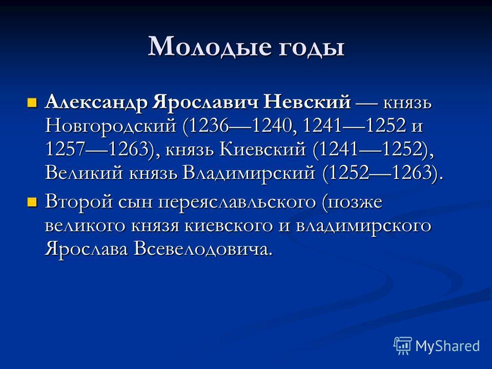 Молодые годы Александр Ярославич Невский князь Новгородский (12361240, 12411252 и 12571263), князь Киевский (12411252), Великий князь Владимирский (12521263). Александр Ярославич Невский князь Новгородский (12361240, 12411252 и 12571263), князь Киевс