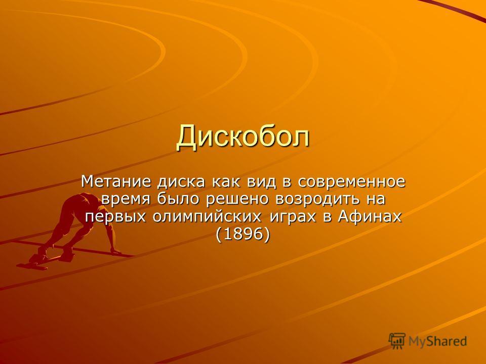 Дискобол Метание диска как вид в современное время было решено возродить на первых олимпийских играх в Афинах (1896)