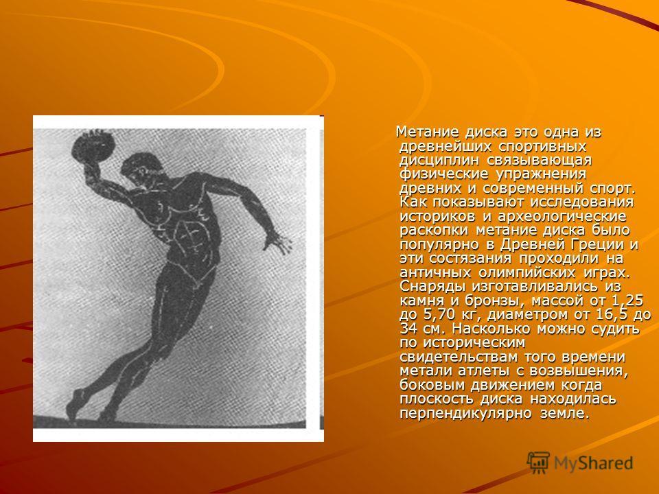 Метание диска это одна из древнейших спортивных дисциплин связывающая физические упражнения древних и современный спорт. Как показывают исследования историков и археологические раскопки метание диска было популярно в Древней Греции и эти состязания п