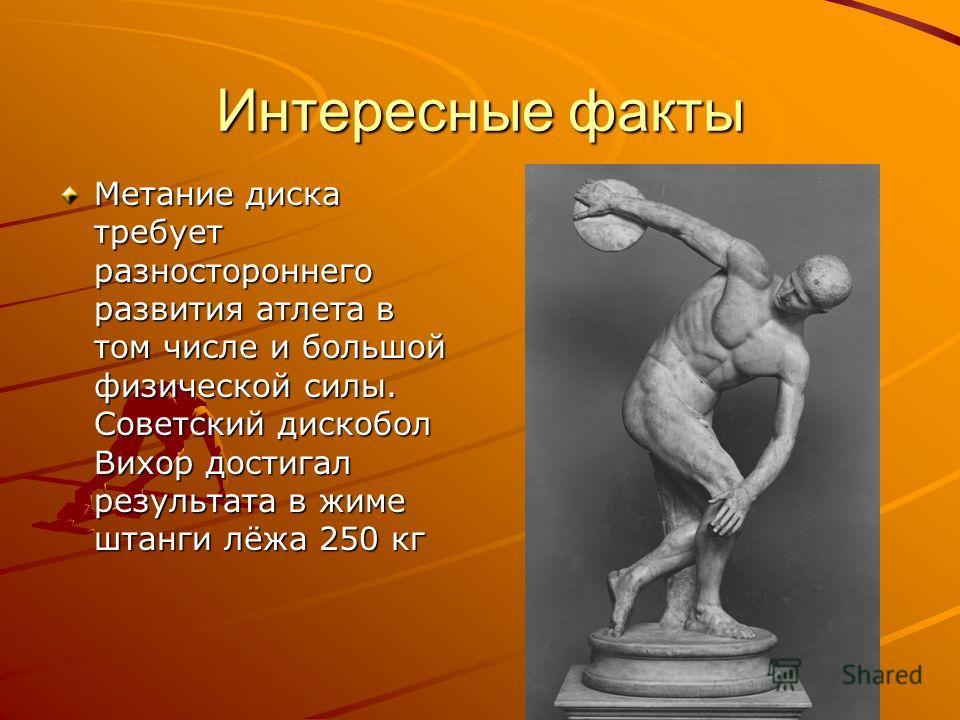 Интересные факты Метание диска требует разностороннего развития атлета в том числе и большой физической силы. Советский дискобол Вихор достигал результата в жиме штанги лёжа 250 кг