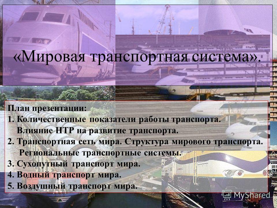 «Мировая транспортная система». План презентации: 1. Количественные показатели работы транспорта. Влияние НТР на развитие транспорта. 2. Транспортная сеть мира. Структура мирового транспорта. Региональные транспортные системы. 3. Сухопутный транспорт