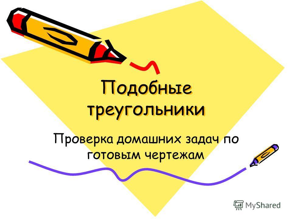 Подобные треугольники Подобные треугольники Проверка домашних задач по готовым чертежам