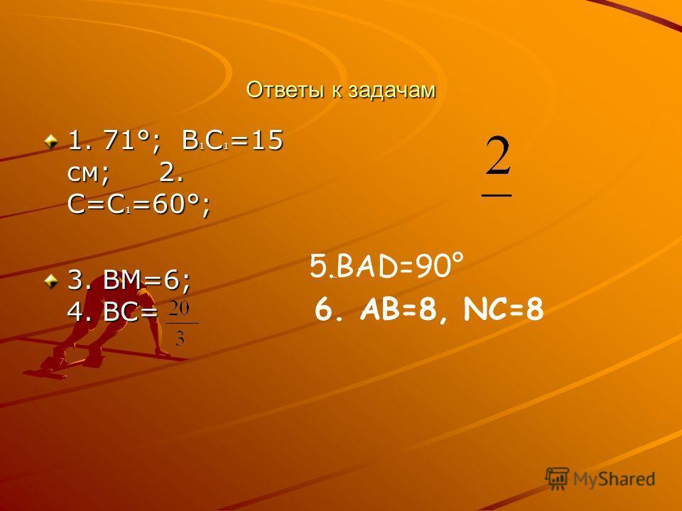 Ответы к задачам 1. 71°; В 1 С 1 =15 см; 2. С=С 1 =60°; 3. ВМ=6; 4. ВС= 5.ВАD=90° 6. АВ=8, NC=8