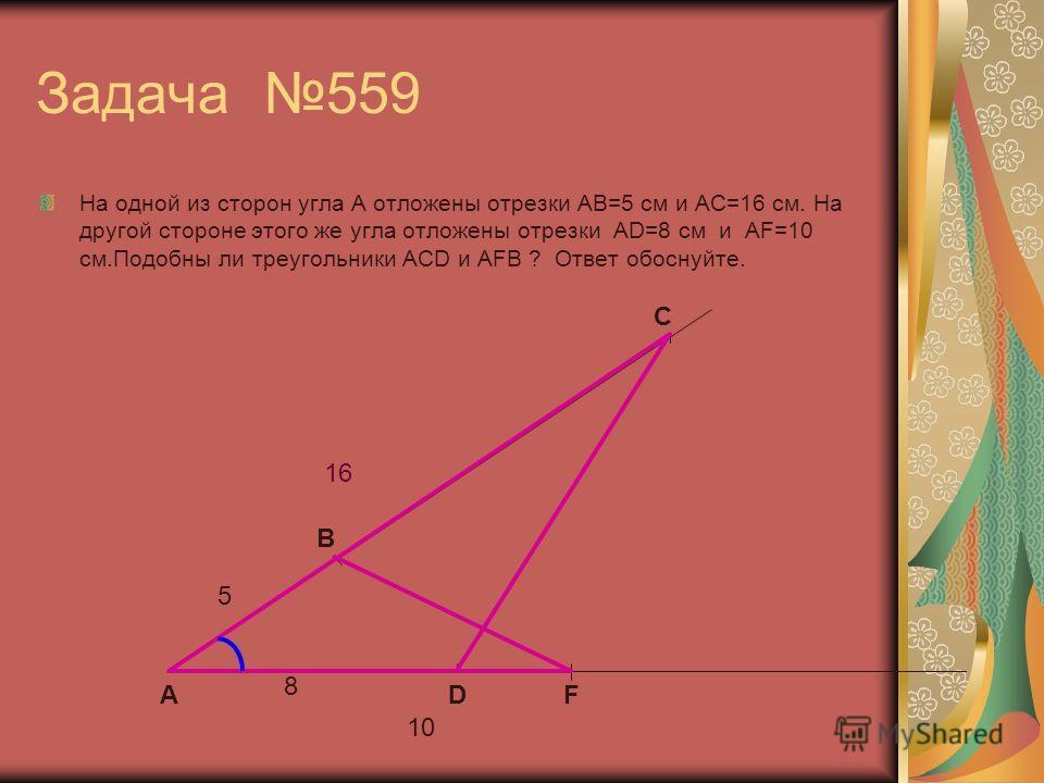 Задача 559 На одной из сторон угла А отложены отрезки АВ=5 см и АС=16 см. На другой стороне этого же угла отложены отрезки AD=8 см и AF=10 см.Подобны ли треугольники ACD и AFB ? Ответ обоснуйте. B C DF 5 16 8 10 А